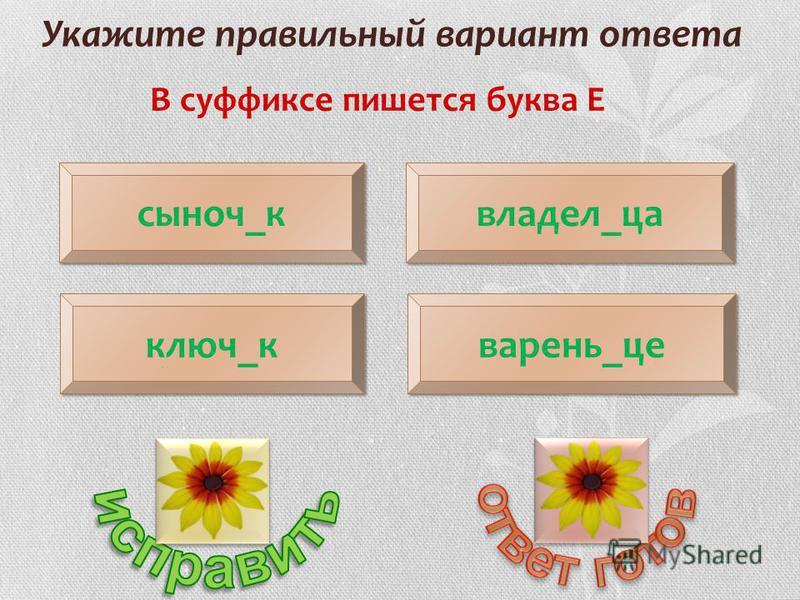 Укажите правильный вариант ответа В суффиксе пишется буква Е сыноч_к ключ_к владел_на варенье_це