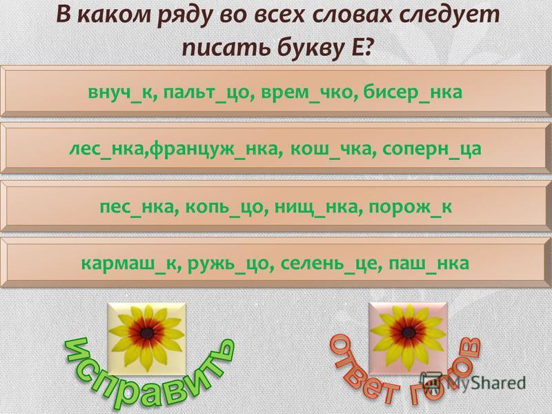 внук_к, пальтоо_со, врем_что, бисер_яника пес_яника, копь_со, нищ_яника, пород_к лес_яника,француз_яника, кош_чка, соперн_на гармаш_к, ружья_со, селень_це, паш_яника В каком ряду во всех словах следует писать букву Е?