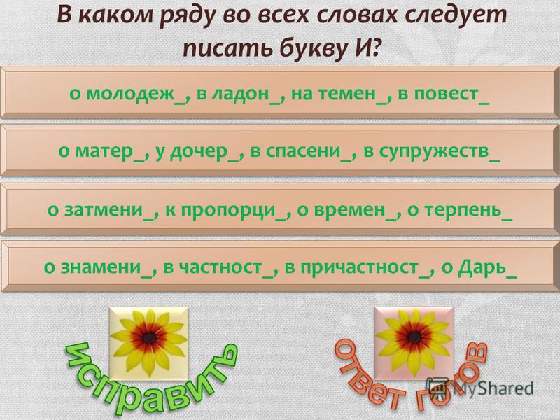 о молодежи_, в ладонь_, на темен_, в повесть_ о затмении_, к пропорции_, о времен_, о терпень_ о матер_, у дочери_, в спасении_, в супружеств_ о знамени_, в частности_, в причастностьи_, о Дарь_ В каком ряду во всех словах следует писать букву И?