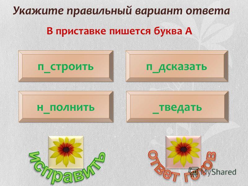 Укажите правильный вариант ответа В приставке пишется буква А п_строить н_полнить п_дсказать _отведать
