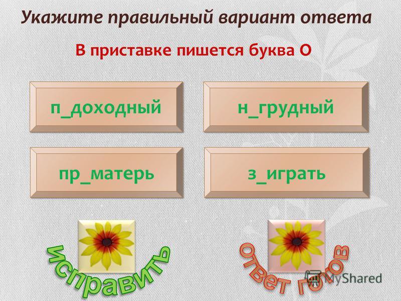 Укажите правильный вариант ответа В приставке пишется буква О п_доходный пр_матерь н_г рудный з_иииграть