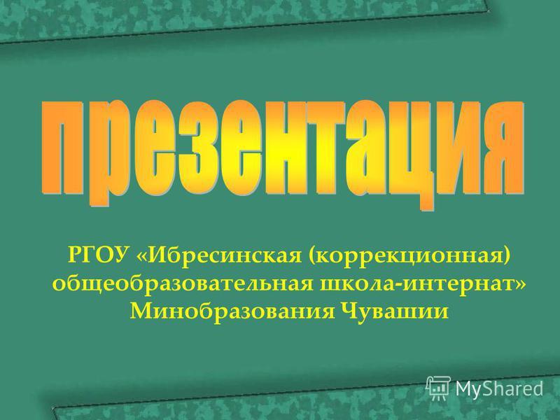 РГОУ «Ибресинская (коррекционная) общеобразовательная школа-интернат» Минобразования Чувашии