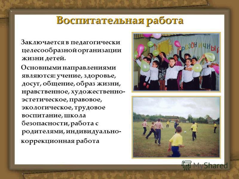 Воспитательная работа Заключается в педагогически целесообразной организации жизни детей. Основными направлениями являются: учение, здоровье, досуг, общение, образ жизни, нравственное, художественно- эстетическое, правовое, экологическое, трудовое во