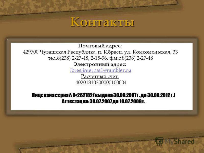 Контакты Почтовый адрес: 429700 Чувашская Республика, п. Ибреси, ул. Комсомольская, 33 тел.8(238) 2-27-48, 2-15-96, факс 8(238) 2-27-48 Электронный адрес: ibresiinternat1@rambler.ru Расчётный счёт: 40201810300000100004 Лицензия серия А 262782 (выдана