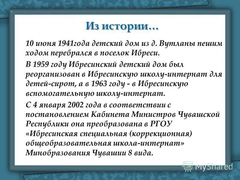 Из истории… Из истории… 10 июня 1941 года детский дом из д. Вутланы пешим ходом перебрался в поселок Ибреси. В 1959 году Ибресинский детский дом был реорганизован в Ибресинскую школу-интернат для детей-сирот, а в 1963 году - в Ибресинскую вспомогател