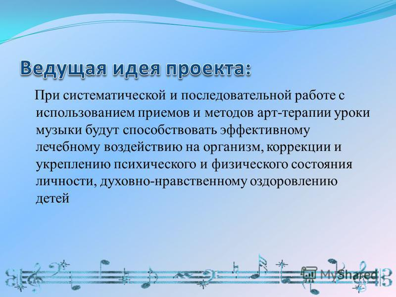 При систематической и последовательной работе с использованием приемов и методов арт-терапии уроки музыки будут способствовать эффективному лечебному воздействию на организм, коррекции и укреплению психического и физического состояния личности, духов