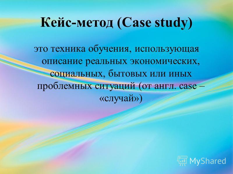 Кейс-метод (Case study) это техника обучения, использующая описание реальных экономических, социальных, бытовых или иных проблемных ситуаций (от англ. case – «случай»)