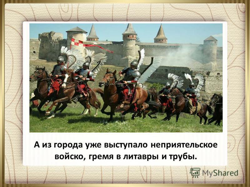 А из города уже выступало неприятельское войско, гремя в литавры и трубы.