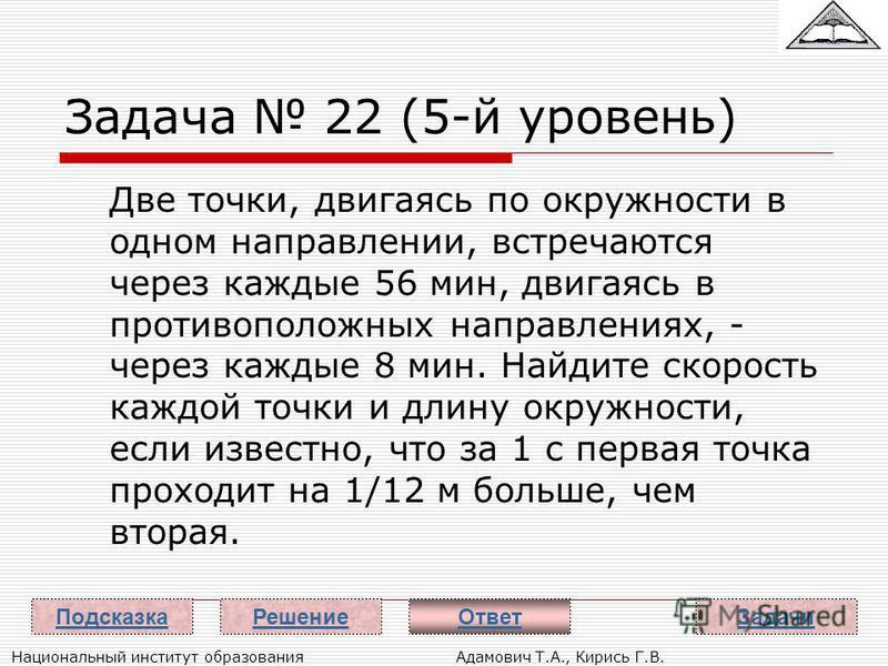Национальный институт образования Адамович Т.А., Кирись Г.В. Задача 22 (5-й уровень) Две точки, двигаясь по окружности в одном направлении, встречаются через каждые 56 мин, двигаясь в противоположных направлениях, - через каждые 8 мин. Найдите скорос