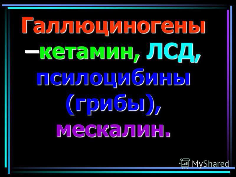 Галлюциногены –кетамин, ЛСД, псилоцибины (грибы), мескалин.