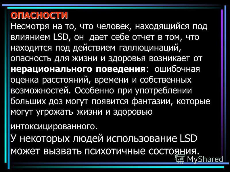 ОПАСНОСТИ ОПАСНОСТИ Несмотря на то, что человек, находящийся под влиянием LSD, он дает себе отчет в том, что находится под действием галлюцинаций, опасность для жизни и здоровья возникает от нерационального поведения: ошибочная оценка расстояний, вре