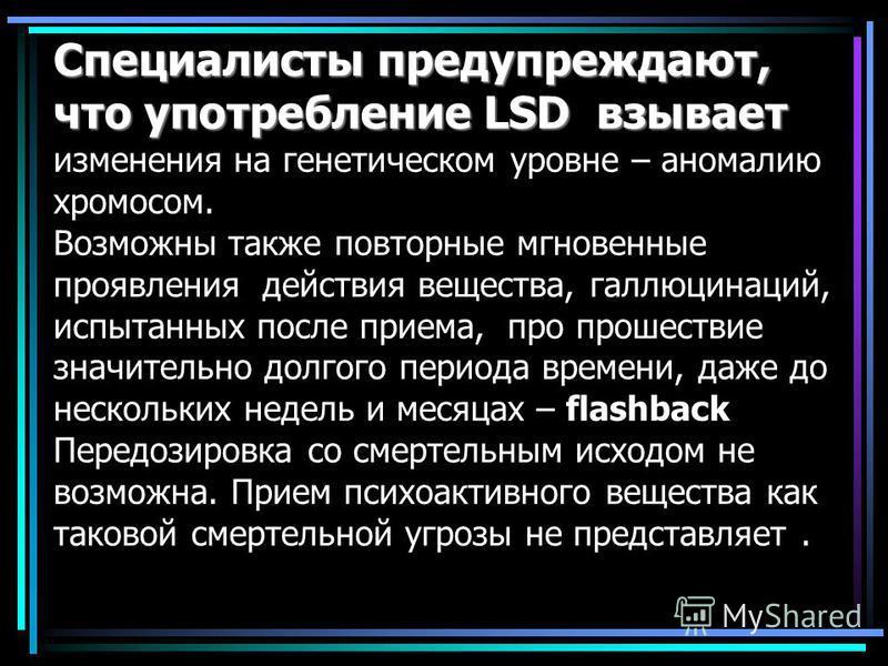 Специалисты предупреждают, что употребление LSD взывает Специалисты предупреждают, что употребление LSD взывает изменения на генетическом уровне – аномалию хромосом. Возможны также повторные мгновенные проявления действия вещества, галлюцинаций, испы