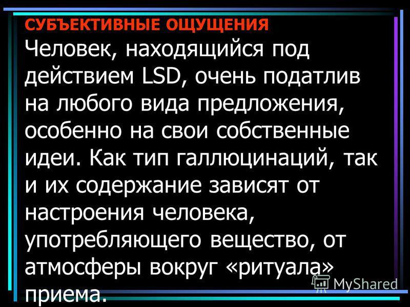 СУБЪЕКТИВНЫЕ ОЩУЩЕНИЯ Человек, находящийся под действием LSD, очень податлив на любого вида предложения, особенно на свои собственные идеи. Как тип галлюцинаций, так и их содержание зависят от настроения человека, употребляющего вещество, от атмосфер