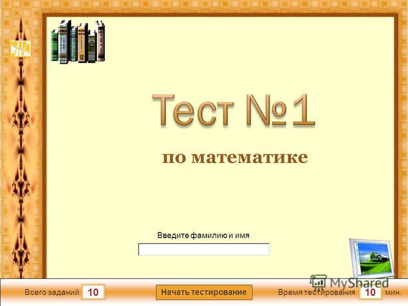 мин. 10 Время тестирования Начать тестирование 10 Всего заданий Введите фамилию и имя по математике