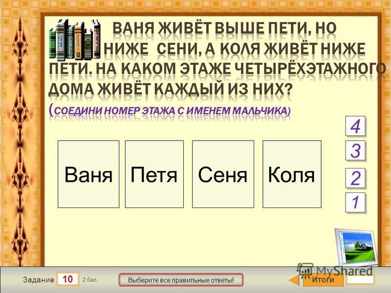 Итоги 10 Задание 2 бал. Выберите все правильные ответы! 2 2 3 3 4 4 Ваня ПетяСеня Коля 1 1