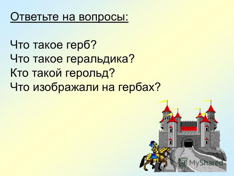 Ответьте на вопросы: Что такое герб? Что такое геральдика? Кто такой герольд? Что изображали на гербах?