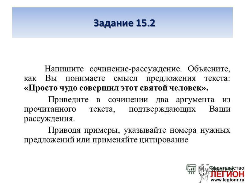 Задание 15.2 Напишите сочинение-рассуждение. Объясните, как Вы понимаете смысл предложения текста: «Просто чудо совершил этот святой человек». Приведите в сочинении два аргумента из прочитанного текста, подтверждающих Ваши рассуждения. Приводя пример