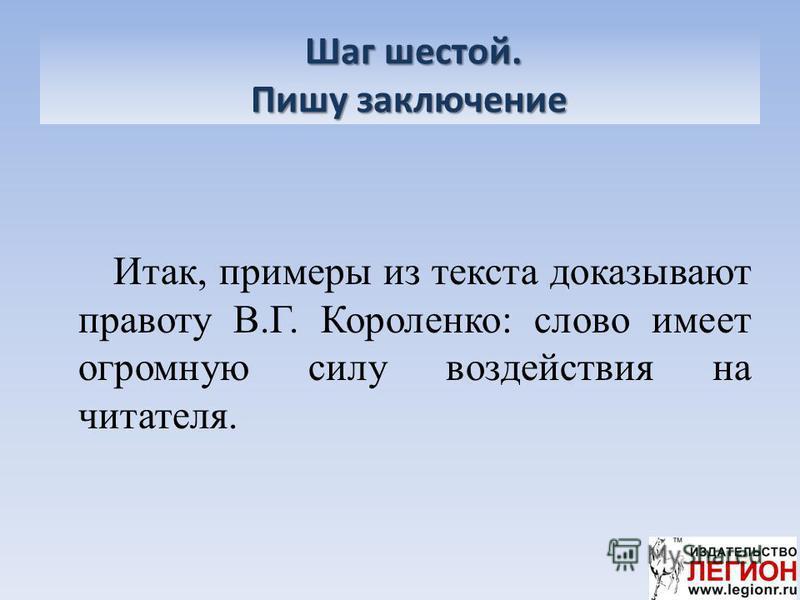 Шаг шестой. Пишу заключение Шаг шестой. Пишу заключение Итак, примеры из текста доказывают правоту В.Г. Короленко: слово имеет огромную силу воздействия на читателя.