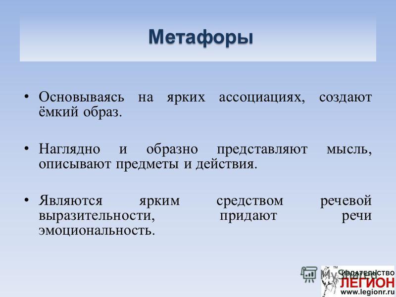 Метафоры Метафоры Основываясь на ярких ассоциациях, создают ёмкий образ. Наглядно и образно представляют мысль, описывают предметы и действия. Являются ярким средством речевой выразительности, придают речи эмоциональность.
