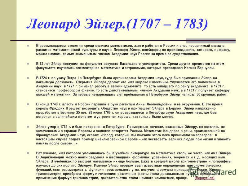 Леонард Эйлер.(1707 – 1783) В восемнадцатом столетии среди великих математиков, жил и работал в России и внес неоценимый вклад в развитие математической культуры и науки Леонард Эйлер, швейцарец по происхождению, которого, по праву, можно назвать сам