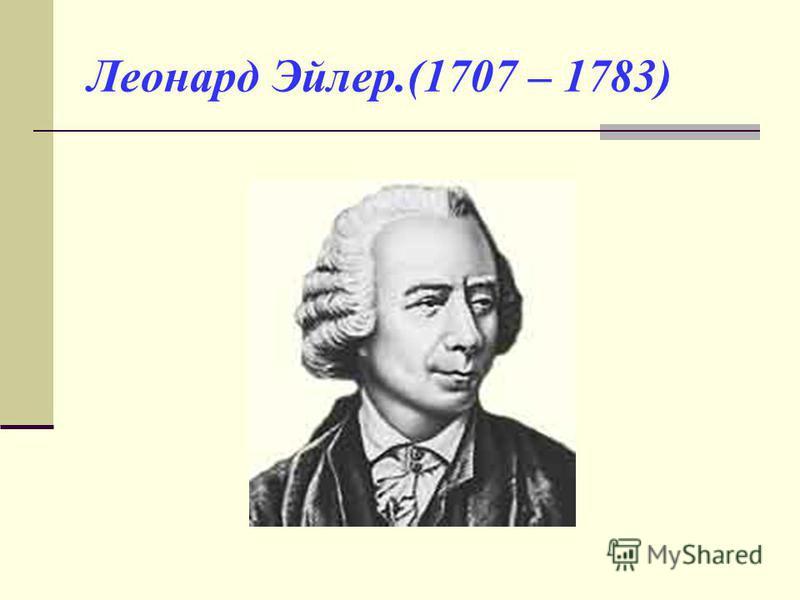 Леонард Эйлер.(1707 – 1783)
