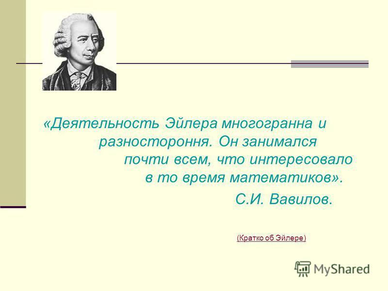 «Деятельность Эйлера многогранна и разностороння. Он занимался почти всем, что интересовало в то время математиков». С.И. Вавилов. (Кратко об Эйлере) (Кратко об Эйлере)