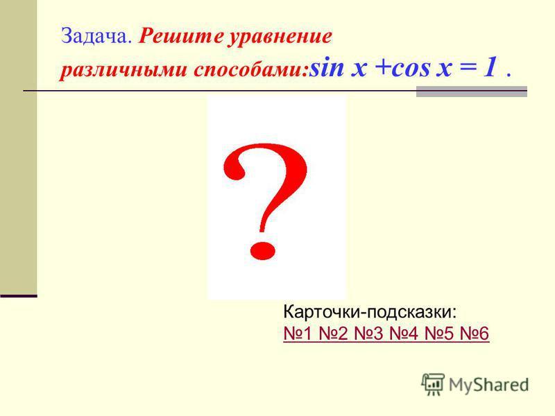 Задача. Решите уравнение различными способами: sin x +cos x = 1. Карточки-подсказки: 1 2 3 4 5 6 1 2 3 4 5 6