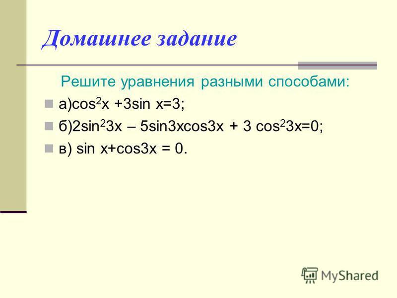 Домашнее задание Решите уравнения разными способами: а)cos 2 x +3sin x=3; б)2sin 2 3x – 5sin3xcos3x + 3 cos 2 3x=0; в) sin x+cos3x = 0.