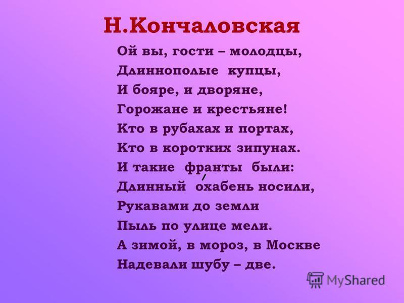 Ой вы, гости – молодцы, Длиннополые купцы, И бояре, и дворяне, Горожане и крестьяне! Кто в рубахах и портах, Кто в коротких зипунах. И такие франты были: Длинный охабень носили, Рукавами до земли Пыль по улице мели. А зимой, в мороз, в Москве Надевал