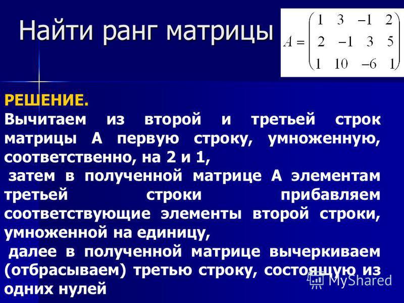Найти ранг матрицы РЕШЕНИЕ. Вычитаем из второй и третьей строк матрицы А первую строку, умноженную, соответственно, на 2 и 1, затем в полученной матрице А элементам третьей строки прибавляем соответствующие элементы второй строки, умноженной на едини