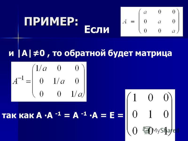 ПРИМЕР: Если и |A|0, то обратной будет матрица так как А А -1 = А -1 А = Е =