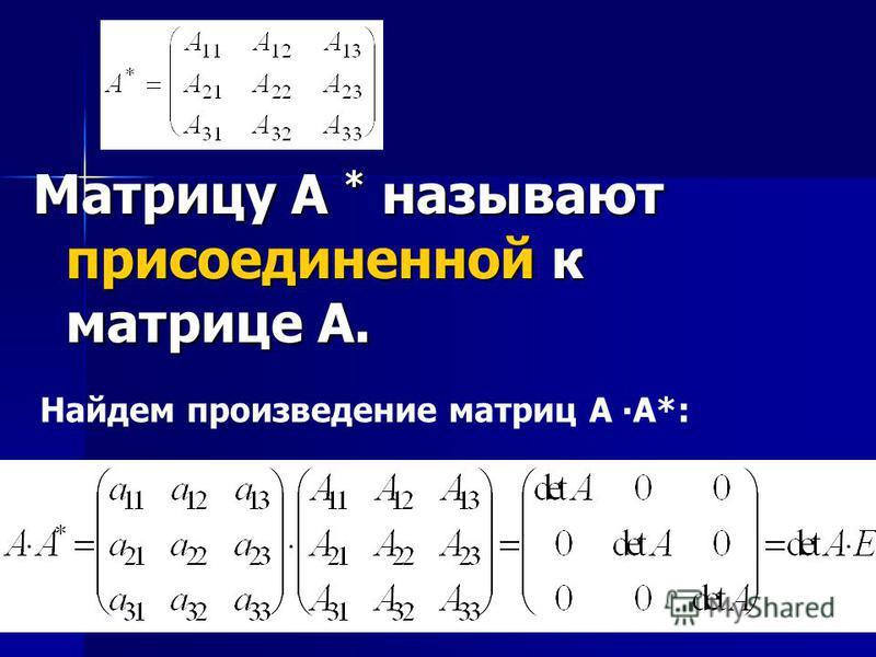 Матрицу А * называют присоединенной к матрице А. Найдем произведение матриц А А*: