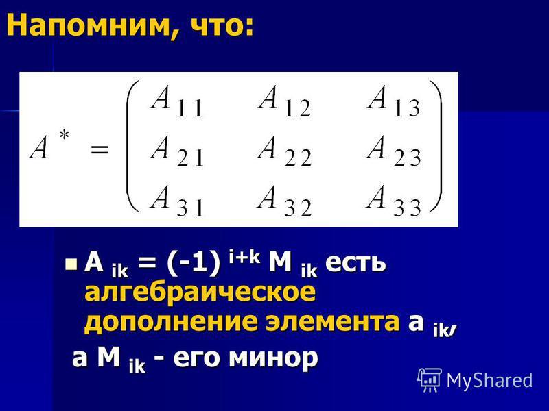Напомним, что: A ik = (-1) i+k M ik есть алгебраическое дополнение элемента a ik, A ik = (-1) i+k M ik есть алгебраическое дополнение элемента a ik, а M ik - его минор а M ik - его минор
