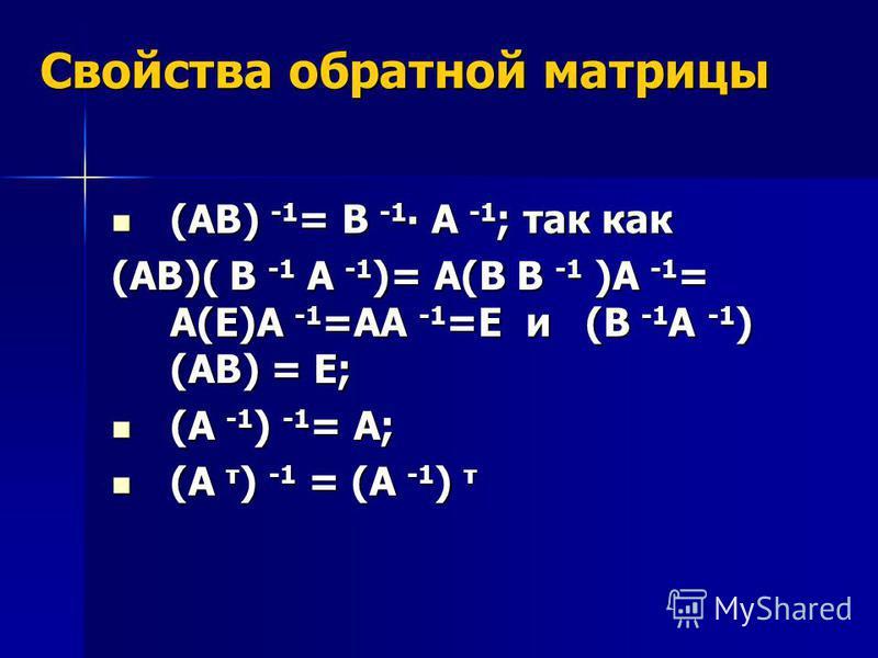 Свойства обратной матрицы (АВ) -1 = В -1 А -1 ; так как (АВ) -1 = В -1 А -1 ; так как (АВ)( В -1 А -1 )= А(В В -1 )А -1 = А(Е)А -1 =АА -1 =Е и (В -1 А -1 ) (АВ) = Е; (А -1 ) -1 = А; (А -1 ) -1 = А; (А т ) -1 = (А -1 ) т (А т ) -1 = (А -1 ) т