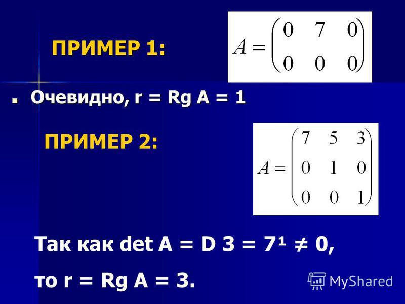 ПРИМЕР 1: Очевидно, r = Rg A = 1 Очевидно, r = Rg A = 1 ПРИМЕР 2: Так как det A = D 3 = 7¹ 0, то r = Rg A = 3.