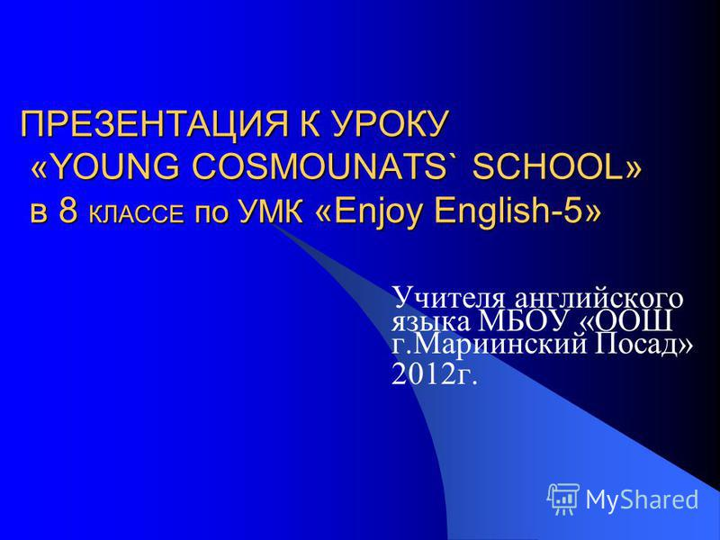 ПРЕЗЕНТАЦИЯ К УРОКУ «YOUNG COSMOUNATS` SCHOOL» в 8 КЛАССЕ по УМК «Enjoy English-5» Учителя английского языка МБОУ «ООШ г.Мариинский Посад» 2012г.