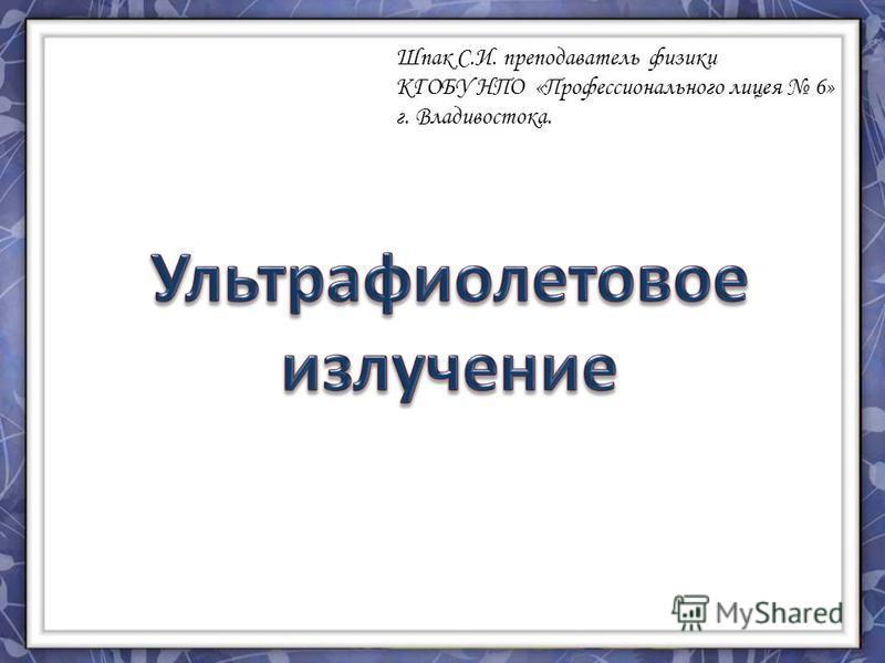 Шпак С.И. преподаватель физики КГОБУ НПО «Профессионального лицея 6» г. Владивостока.