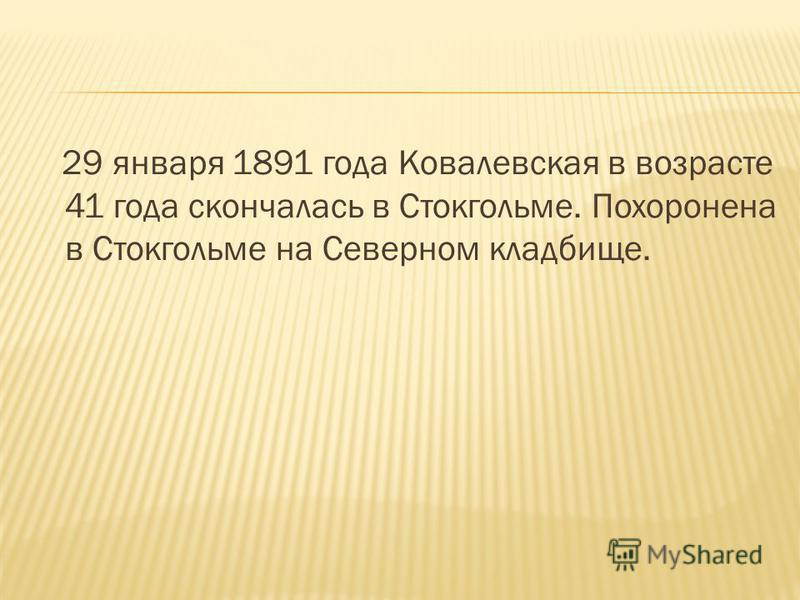 29 января 1891 года Ковалевская в возрасте 41 года скончалась в Стокгольме. Похоронена в Стокгольме на Северном кладбище.