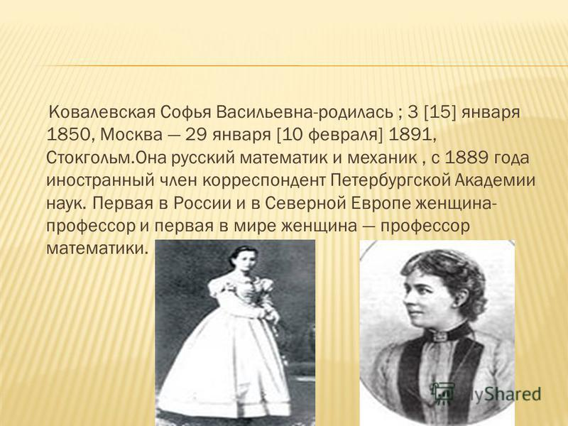 Ковалевская Софья Васильевна-родилась ; 3 [15] января 1850, Москва 29 января [10 февраля] 1891, Стокгольм.Она русский математик и механик, с 1889 года иностранный член корреспондент Петербургской Академии наук. Первая в России и в Северной Европе жен