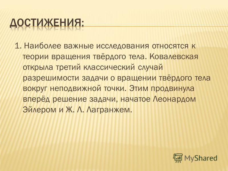 1. Наиболее важные исследования относятся к теории вращения твёрдого тела. Ковалевская открыла третий классический случай разрешимости задачи о вращении твёрдого тела вокруг неподвижной точки. Этим продвинула вперёд решение задачи, начатое Леонардом