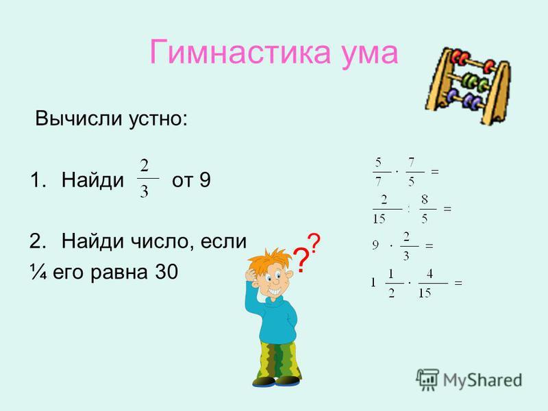 Гимнастика ума Вычисли устно: 1. Найди от 9 2. Найди число, если ¼ его равна 30