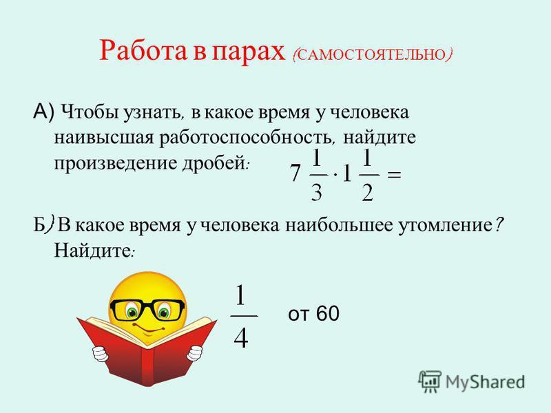 Работа в парах ( САМОСТОЯТЕЛЬНО ) А) Чтобы узнать, в какое время у человека наивысшая работоспособность, найдите произведение дробей : Б ) В какое время у человека наибольшее утомление ? Найдите : от 60