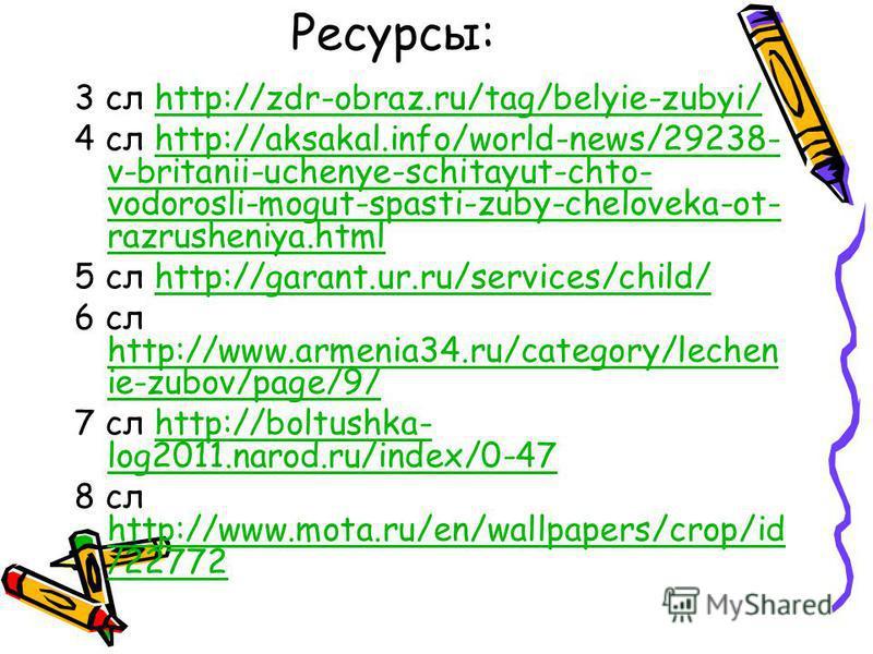 Ресурсы: 3 сл http://zdr-obraz.ru/tag/belyie-zubyi/http://zdr-obraz.ru/tag/belyie-zubyi/ 4 сл http://aksakal.info/world-news/29238- v-britanii-uchenye-schitayut-chto- vodorosli-mogut-spasti-zuby-cheloveka-ot- razrusheniya.htmlhttp://aksakal.info/worl