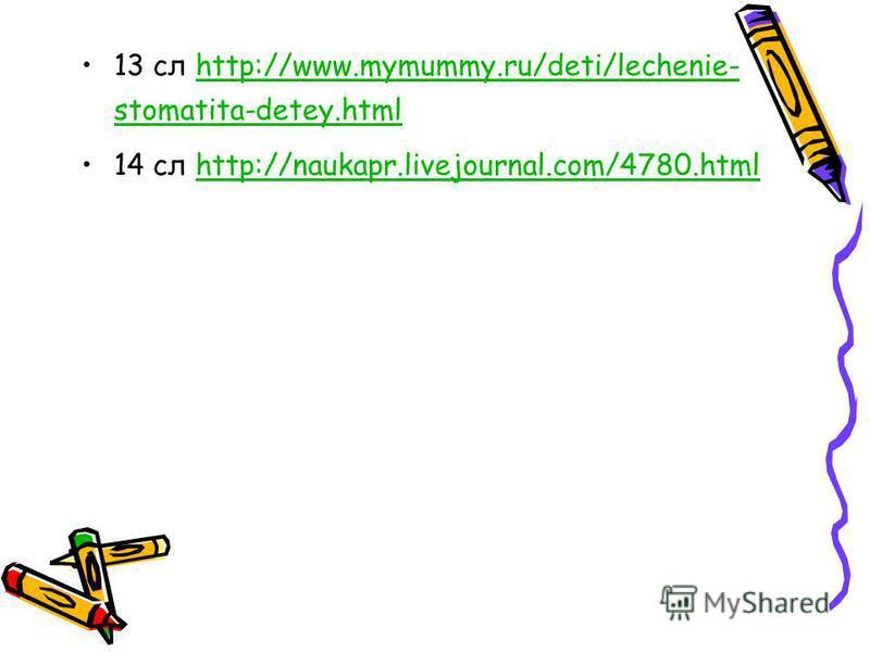 13 сл http://www.mymummy.ru/deti/lechenie- stomatita-detey.htmlhttp://www.mymummy.ru/deti/lechenie- stomatita-detey.html 14 сл http://naukapr.livejournal.com/4780.htmlhttp://naukapr.livejournal.com/4780.html