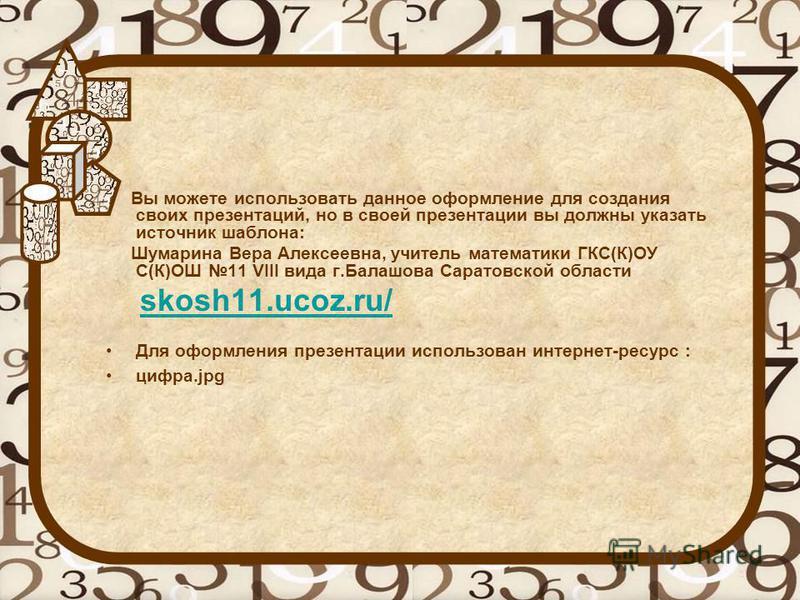Вы можете использовать данное оформление для создания своих презентаций, но в своей презентации вы должны указать источник шаблона: Шумарина Вера Алексеевна, учитель математики ГКС(К)ОУ С(К)ОШ 11 VIII вида г.Балашова Саратовской области skosh11.ucoz.