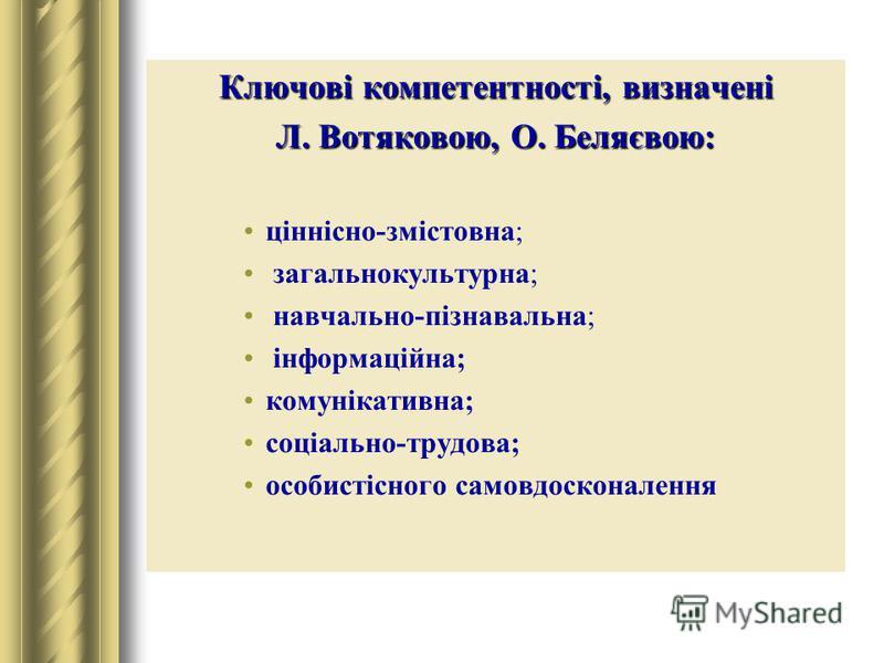 Ключові компетентності, визначені Л. Вотяковою, О. Беляєвою: ціннісно-змістовна; загальнокультурна; навчально-пізнавальна; інформаційна; комунікативна; соціально-трудова; особистісного самовдосконалення