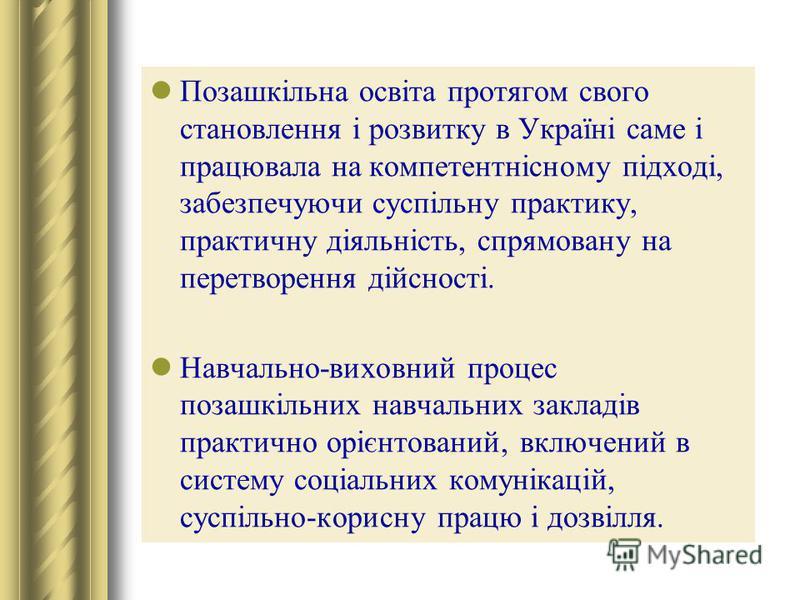 Позашкільна освіта протягом свого становлення і розвитку в Україні саме і працювала на компетентнісному підході, забезпечуючи суспільну практику, практичну діяльність, спрямовану на перетворення дійсності. Навчально-виховний процес позашкільних навча