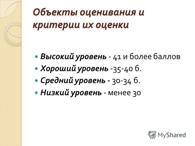 Объекты оценивания и критерии их оценки Высокий уровень - 41 и более баллов Хороший уровень -35-40 б. Средний уровень - 30-34 б. Низкий уровень - менее 30