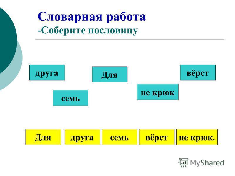 Словарная работа -Соберите пословицу друга семь Для не крюк вёрст Длядругасемьвёрстне крюк.