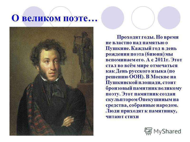 О великом поэте… Проходят годы. Но время не властно над памятью о Пушкине. Каждый год в день рождения поэта (6 июня) мы вспоминаем его. А с 2011 г. Этот стал во всём мире отмечаться как День русского языка (по решению ООН). В Москве на Пушкинской пло